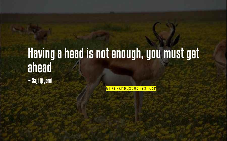 Getting Out Of Your Head Quotes By Saji Ijiyemi: Having a head is not enough, you must