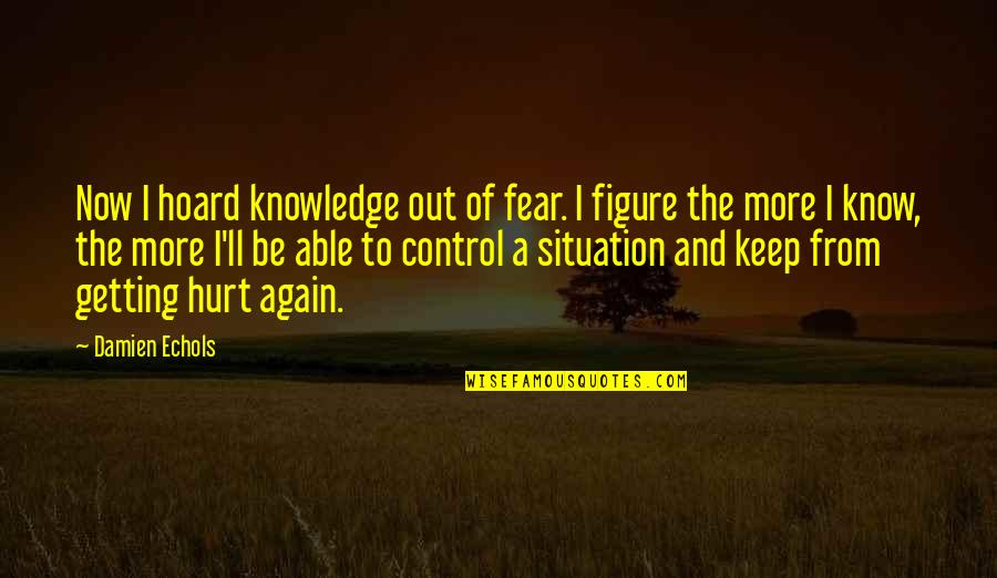 Getting Over Fear Quotes By Damien Echols: Now I hoard knowledge out of fear. I