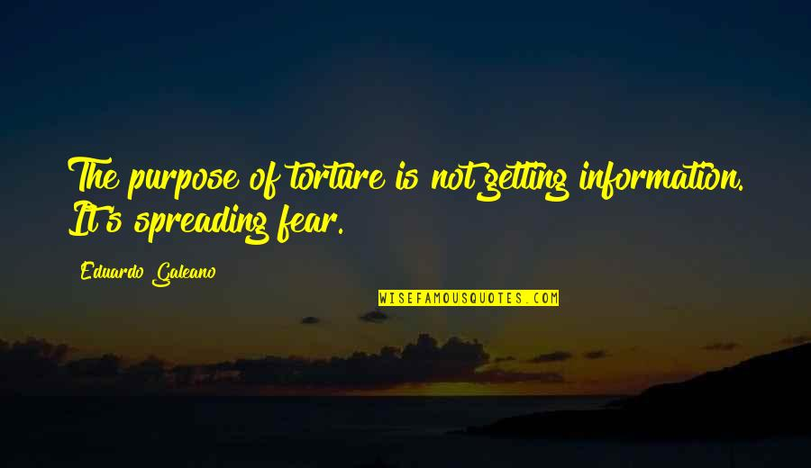 Getting Over Fear Quotes By Eduardo Galeano: The purpose of torture is not getting information.