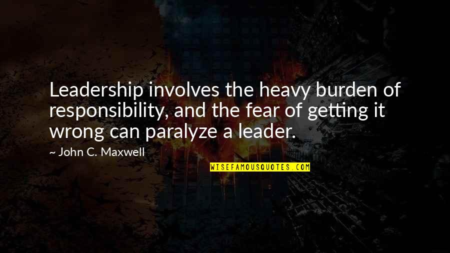 Getting Over Fear Quotes By John C. Maxwell: Leadership involves the heavy burden of responsibility, and