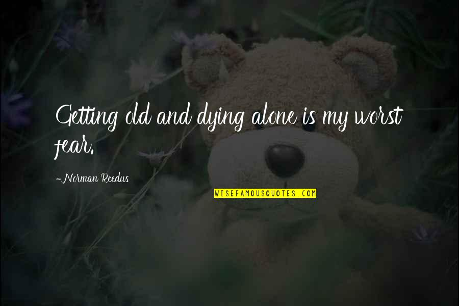 Getting Over Fear Quotes By Norman Reedus: Getting old and dying alone is my worst