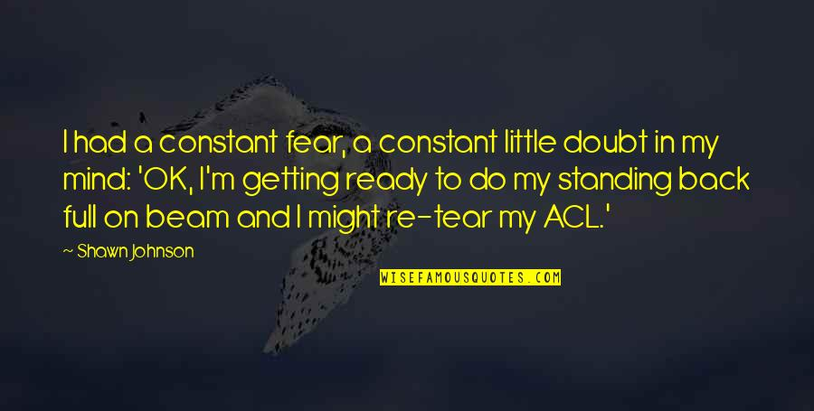 Getting Over Fear Quotes By Shawn Johnson: I had a constant fear, a constant little