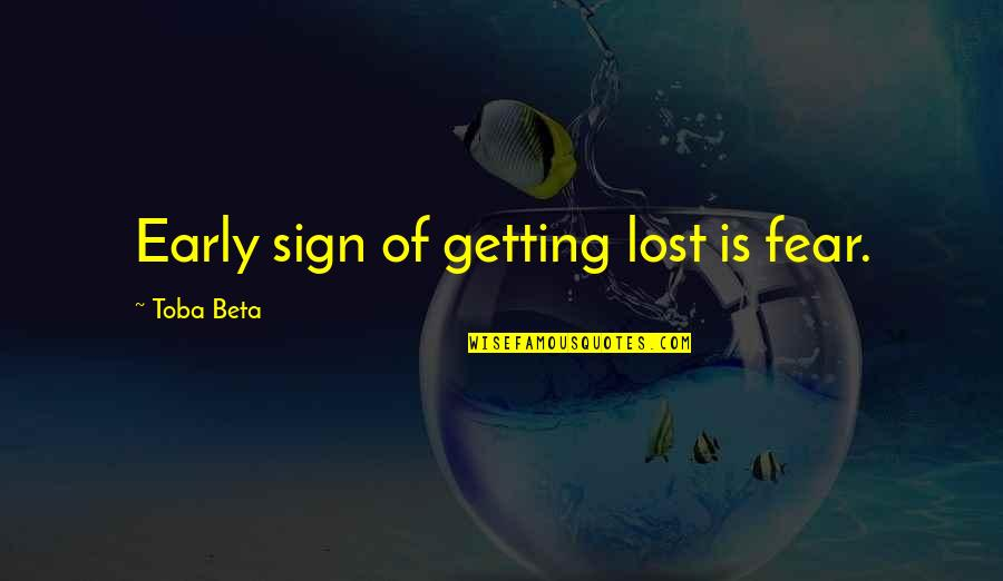 Getting Over Fear Quotes By Toba Beta: Early sign of getting lost is fear.
