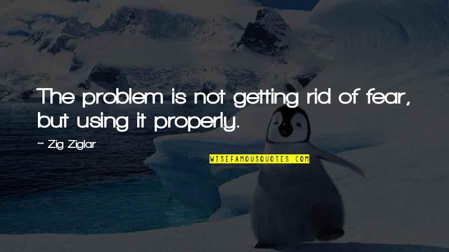 Getting Over Fear Quotes By Zig Ziglar: The problem is not getting rid of fear,