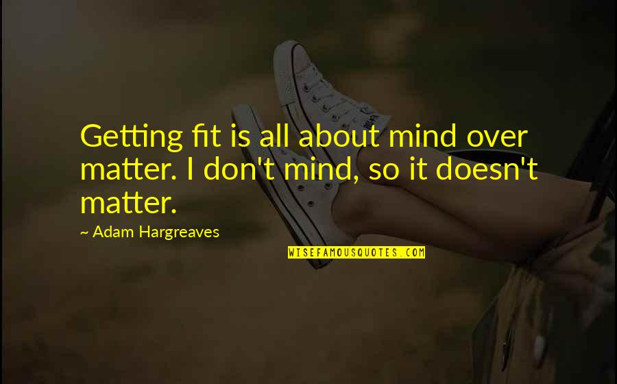 Getting Over It Quotes By Adam Hargreaves: Getting fit is all about mind over matter.