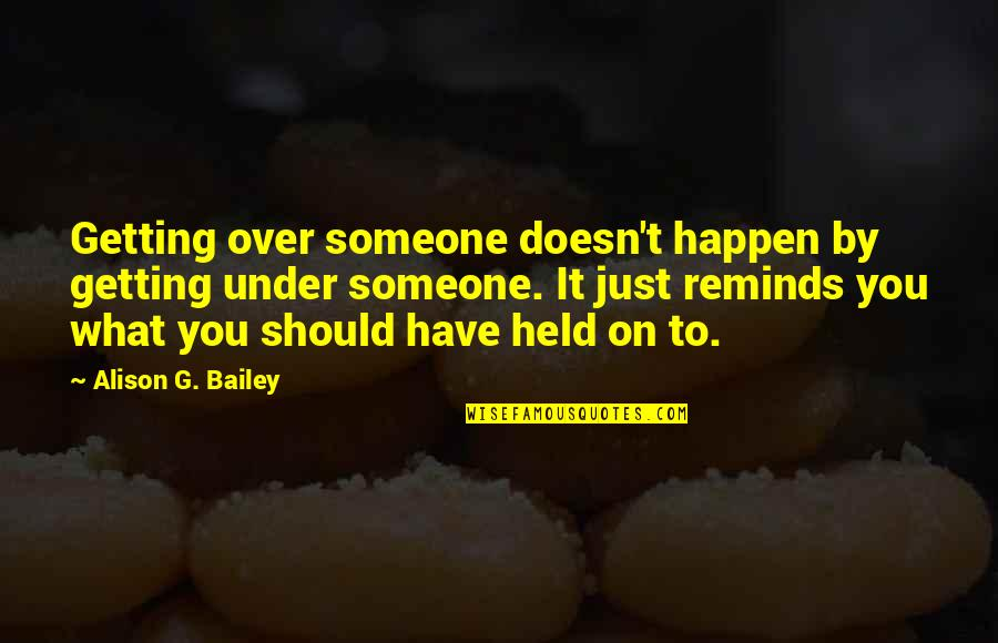Getting Over It Quotes By Alison G. Bailey: Getting over someone doesn't happen by getting under