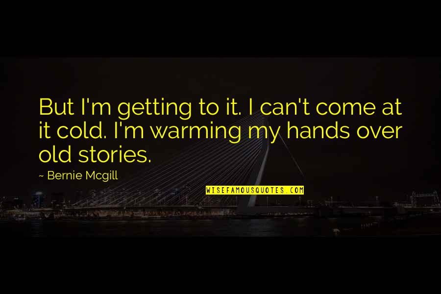 Getting Over It Quotes By Bernie Mcgill: But I'm getting to it. I can't come