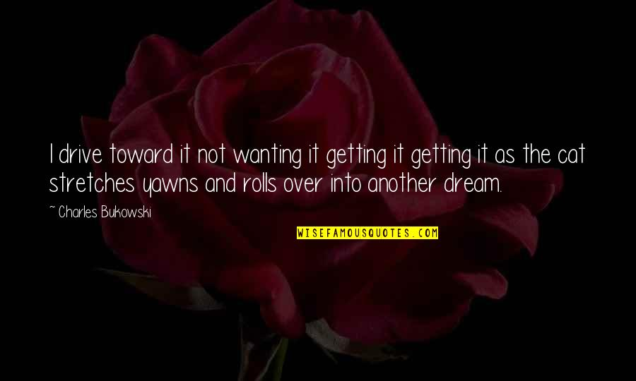 Getting Over It Quotes By Charles Bukowski: I drive toward it not wanting it getting