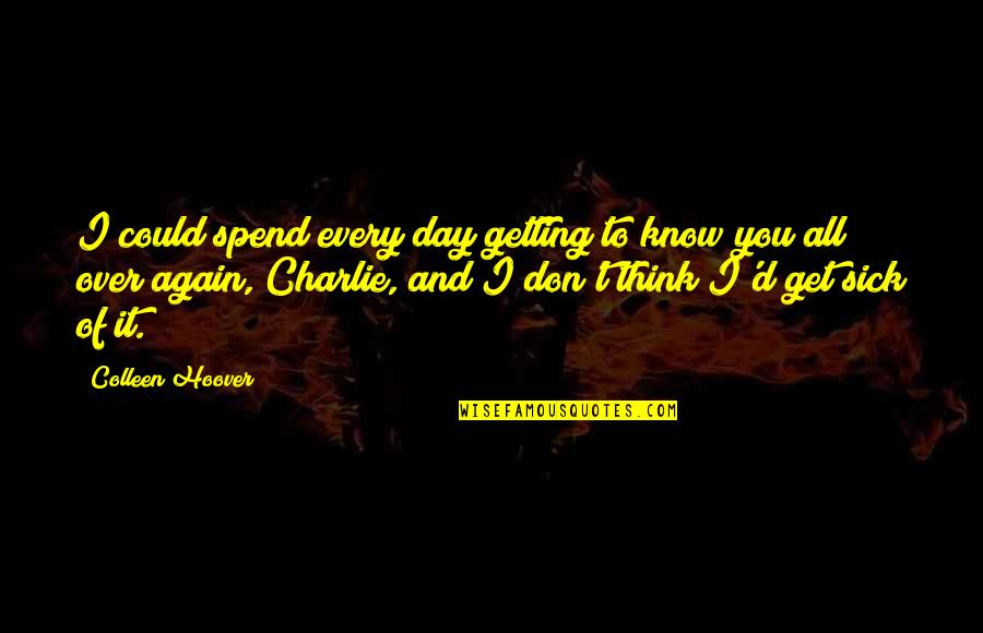 Getting Over It Quotes By Colleen Hoover: I could spend every day getting to know
