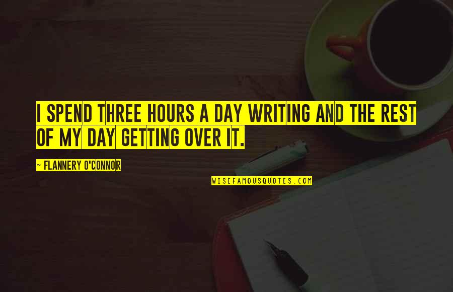 Getting Over It Quotes By Flannery O'Connor: I spend three hours a day writing and