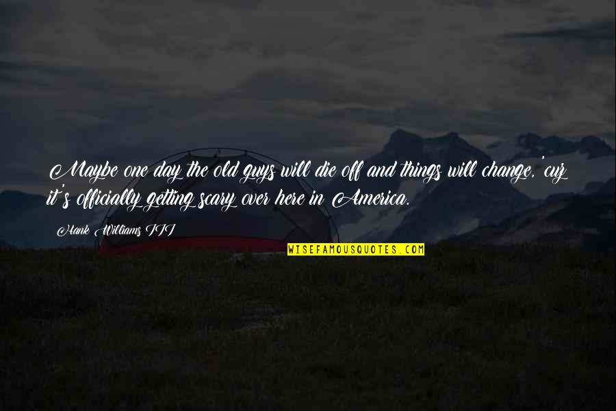 Getting Over It Quotes By Hank Williams III: Maybe one day the old guys will die