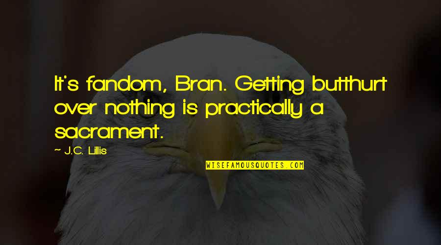 Getting Over It Quotes By J.C. Lillis: It's fandom, Bran. Getting butthurt over nothing is