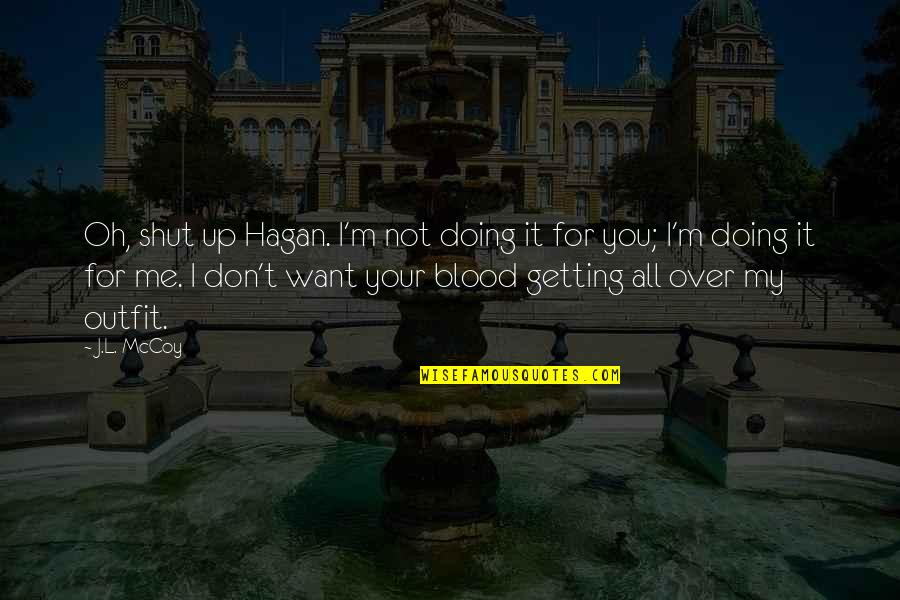 Getting Over It Quotes By J.L. McCoy: Oh, shut up Hagan. I'm not doing it
