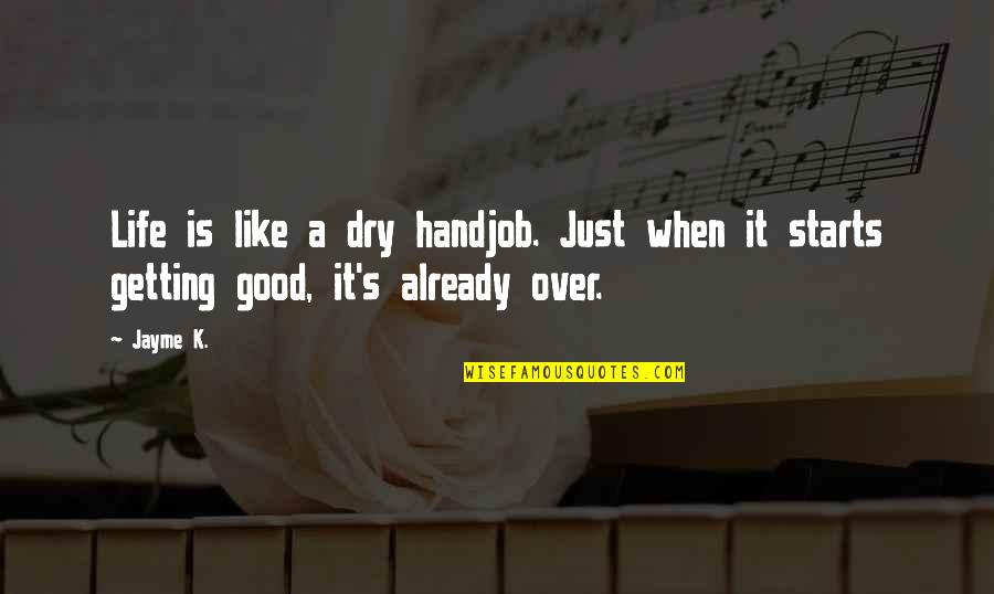 Getting Over It Quotes By Jayme K.: Life is like a dry handjob. Just when