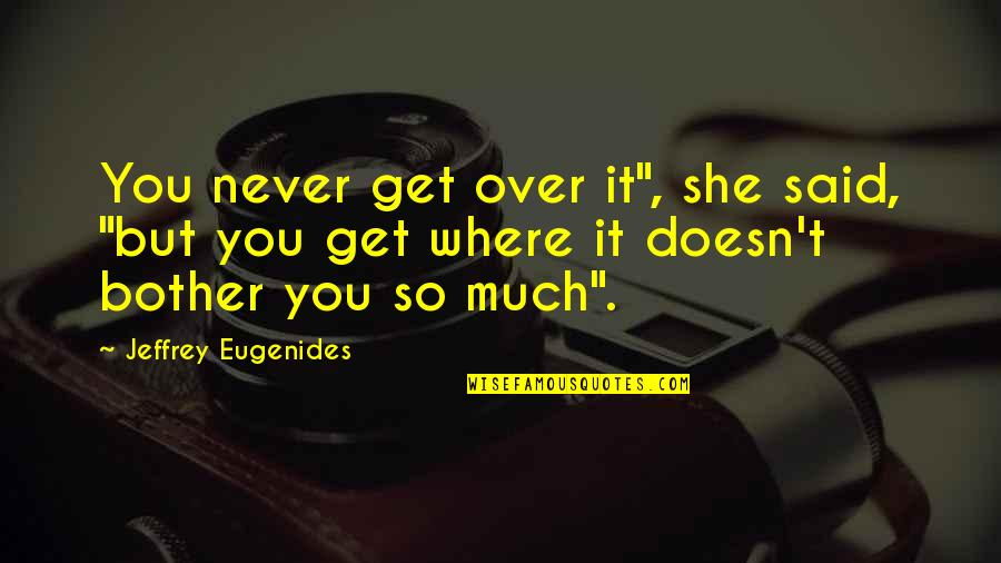 """Getting Over It Quotes By Jeffrey Eugenides: You never get over it"""", she said, """"but"""