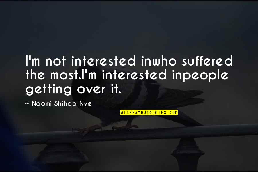 Getting Over It Quotes By Naomi Shihab Nye: I'm not interested inwho suffered the most.I'm interested