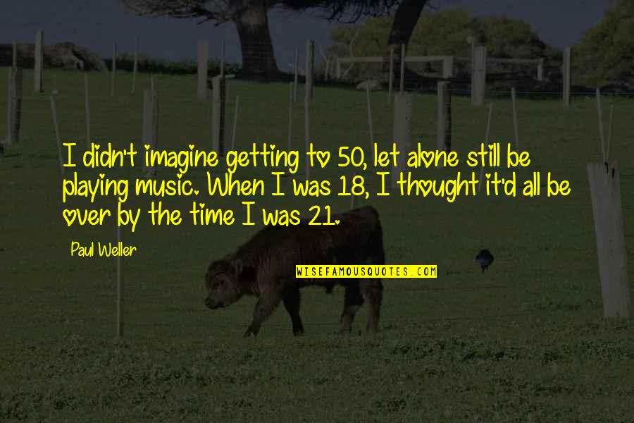 Getting Over It Quotes By Paul Weller: I didn't imagine getting to 50, let alone