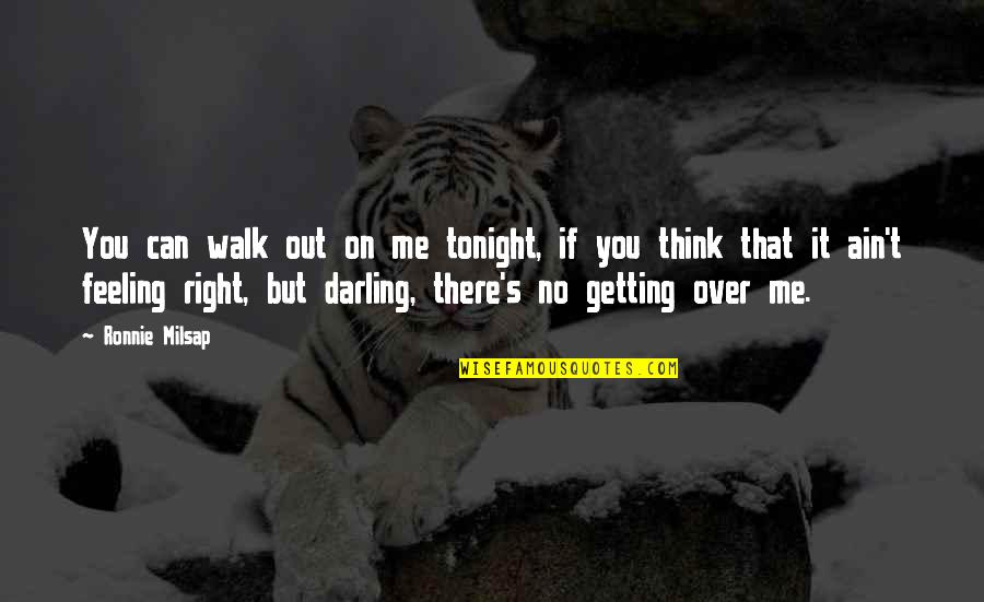 Getting Over It Quotes By Ronnie Milsap: You can walk out on me tonight, if