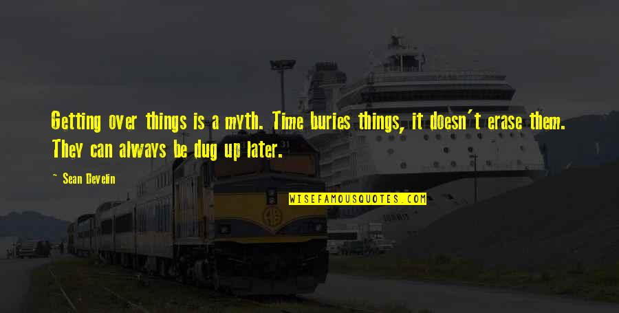 Getting Over It Quotes By Sean Develin: Getting over things is a myth. Time buries