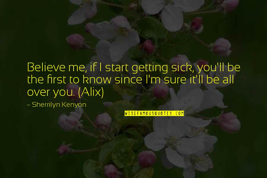 Getting Over It Quotes By Sherrilyn Kenyon: Believe me, if I start getting sick, you'll
