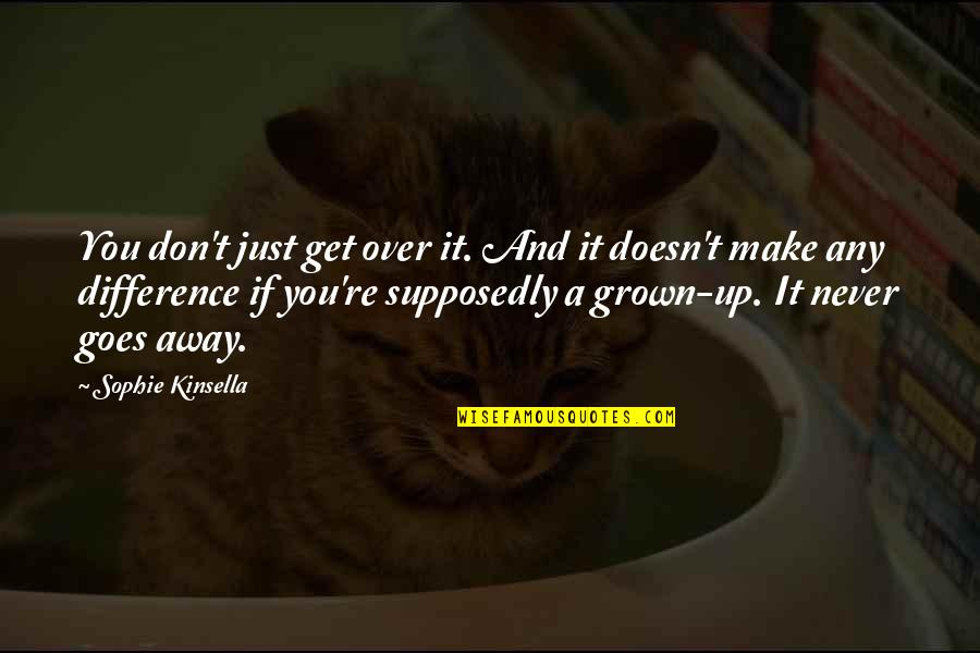 Getting Over It Quotes By Sophie Kinsella: You don't just get over it. And it