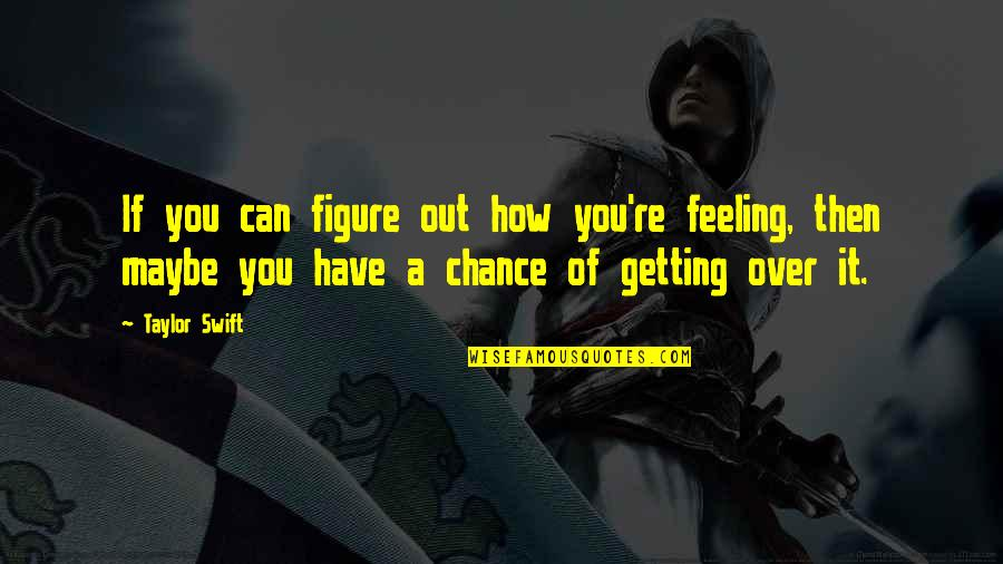 Getting Over It Quotes By Taylor Swift: If you can figure out how you're feeling,