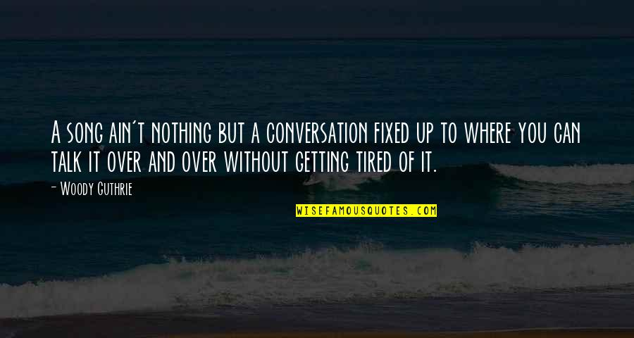 Getting Over It Quotes By Woody Guthrie: A song ain't nothing but a conversation fixed