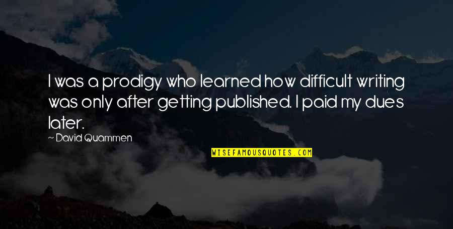 Getting Published Quotes By David Quammen: I was a prodigy who learned how difficult