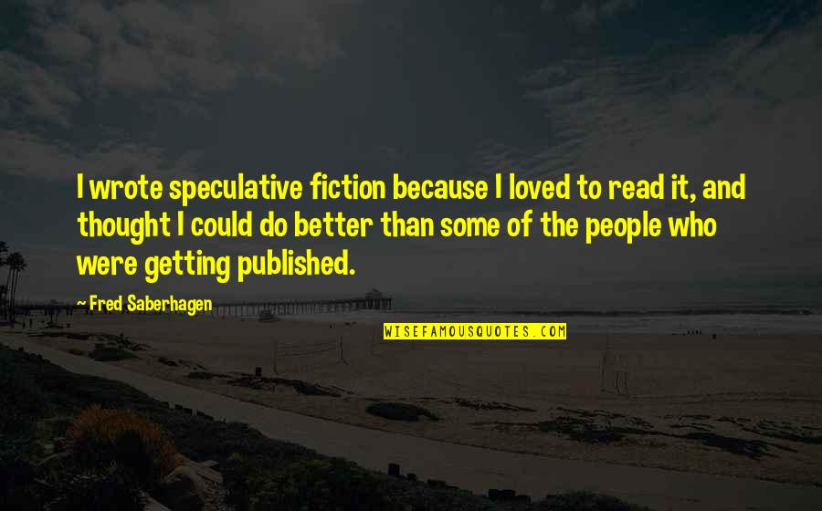 Getting Published Quotes By Fred Saberhagen: I wrote speculative fiction because I loved to