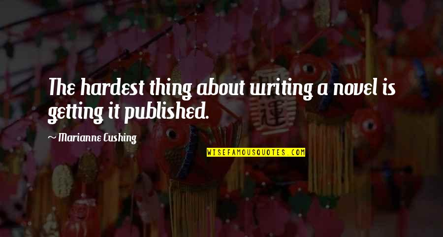 Getting Published Quotes By Marianne Cushing: The hardest thing about writing a novel is