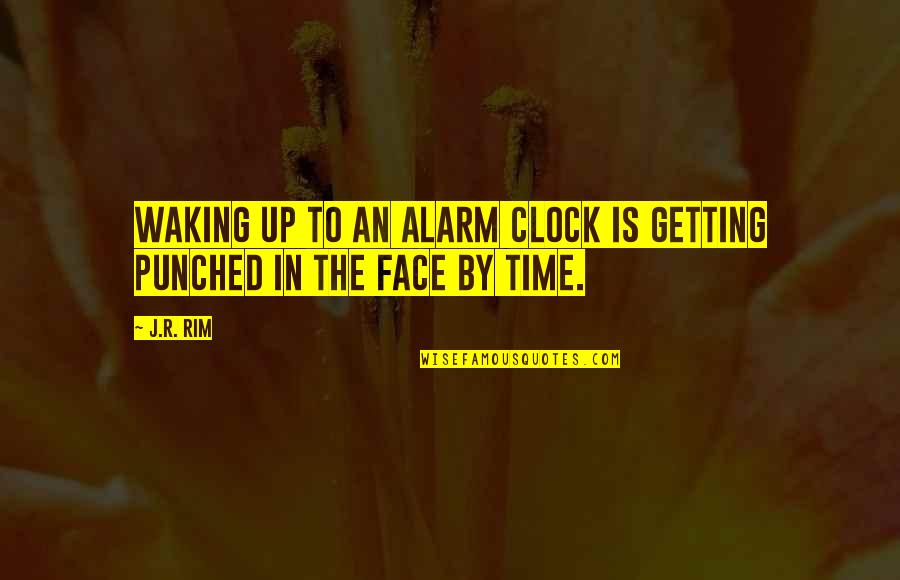 Getting Punched In The Face Quotes By J.R. Rim: Waking up to an alarm clock is getting