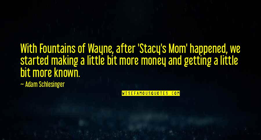 Getting Started Quotes By Adam Schlesinger: With Fountains of Wayne, after 'Stacy's Mom' happened,