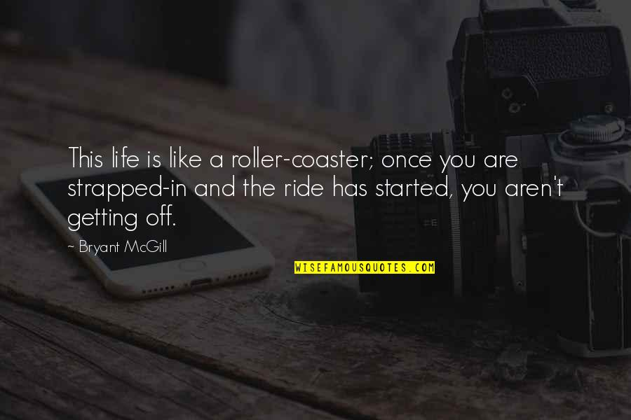 Getting Started Quotes By Bryant McGill: This life is like a roller-coaster; once you