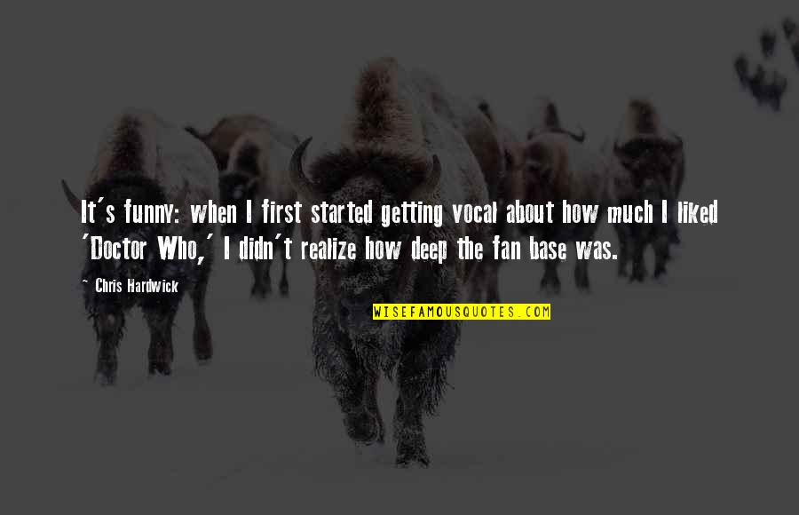 Getting Started Quotes By Chris Hardwick: It's funny: when I first started getting vocal