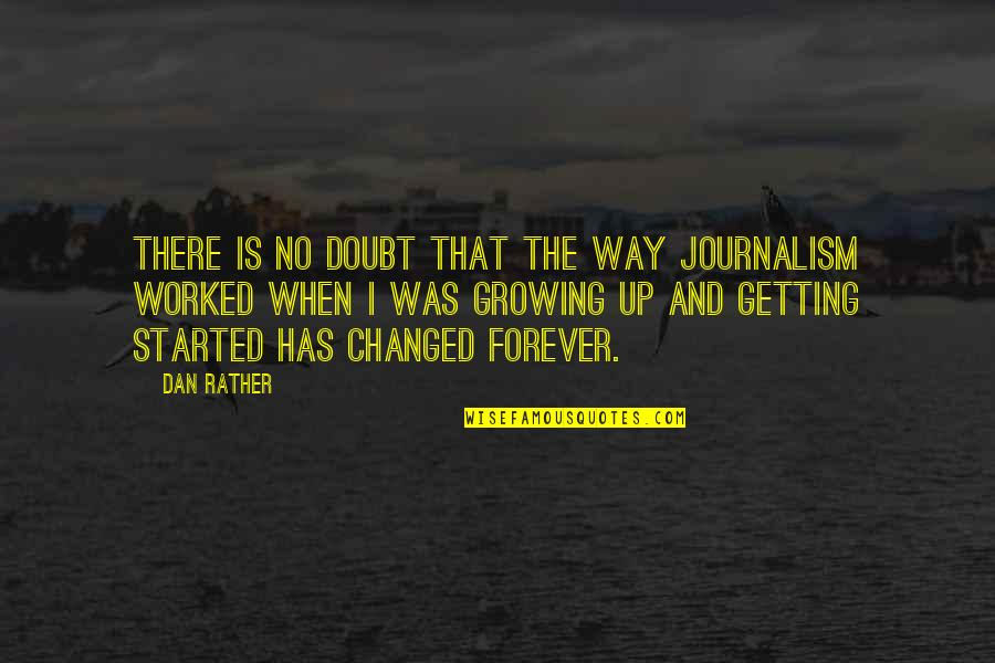 Getting Started Quotes By Dan Rather: There is no doubt that the way journalism