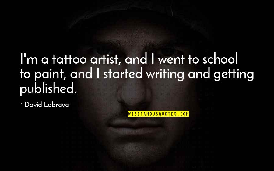 Getting Started Quotes By David Labrava: I'm a tattoo artist, and I went to