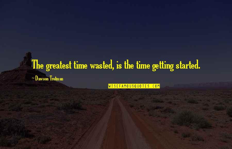 Getting Started Quotes By Dawson Trotman: The greatest time wasted, is the time getting