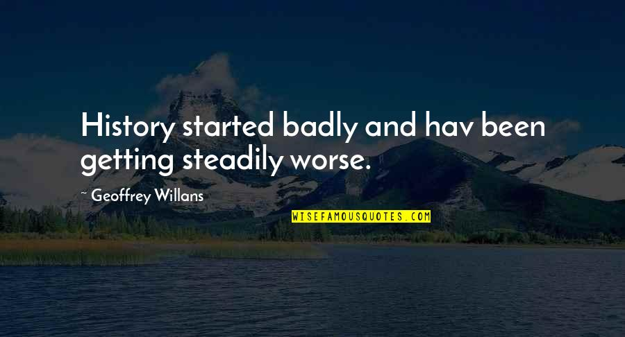 Getting Started Quotes By Geoffrey Willans: History started badly and hav been getting steadily