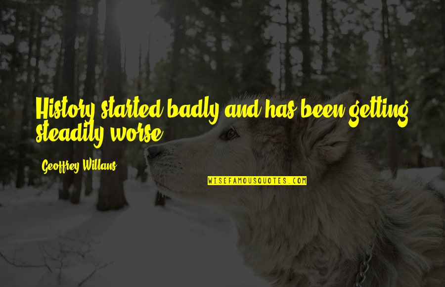 Getting Started Quotes By Geoffrey Willans: History started badly and has been getting steadily