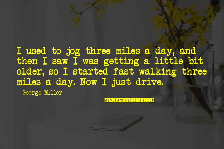 Getting Started Quotes By George Miller: I used to jog three miles a day,