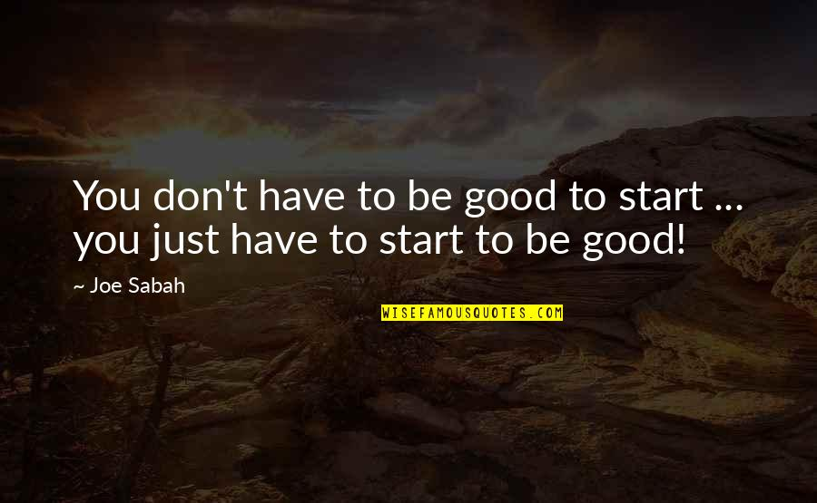 Getting Started Quotes By Joe Sabah: You don't have to be good to start