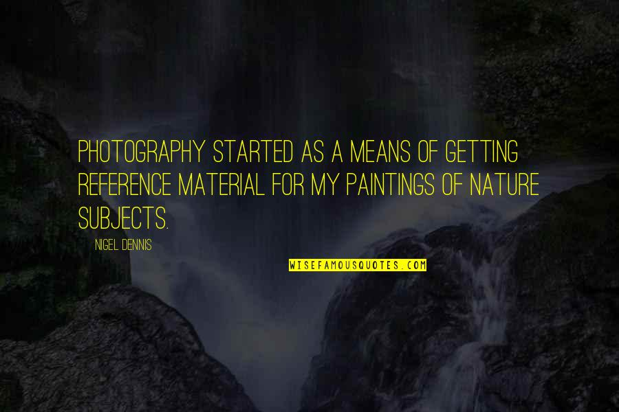 Getting Started Quotes By Nigel Dennis: Photography started as a means of getting reference