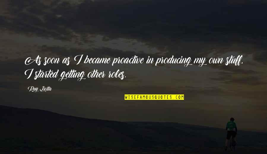 Getting Started Quotes By Ray Liotta: As soon as I became proactive in producing
