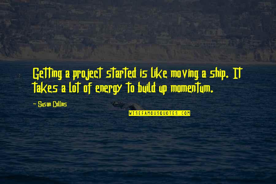 Getting Started Quotes By Susan Collins: Getting a project started is like moving a