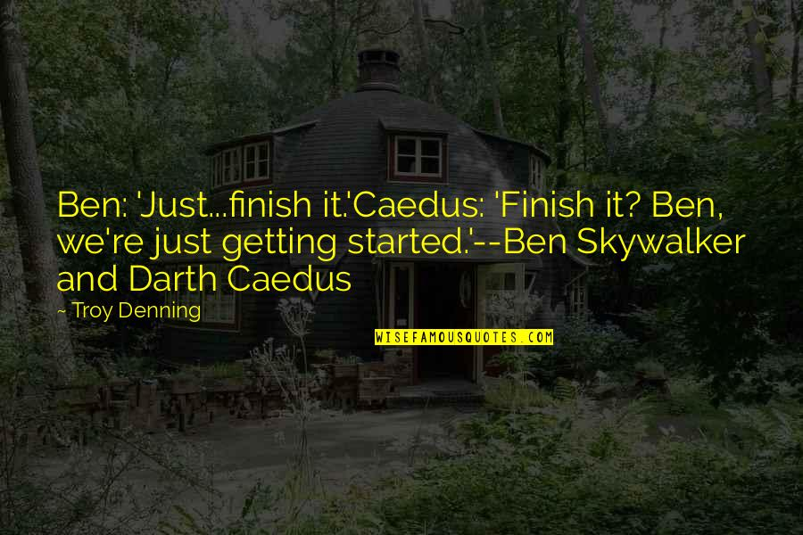 Getting Started Quotes By Troy Denning: Ben: 'Just...finish it.'Caedus: 'Finish it? Ben, we're just