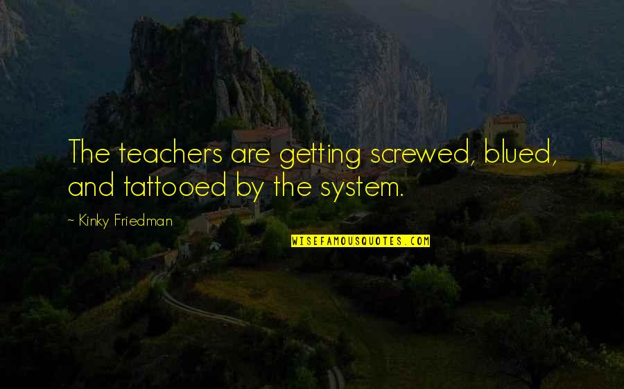 Getting Tattooed Quotes By Kinky Friedman: The teachers are getting screwed, blued, and tattooed