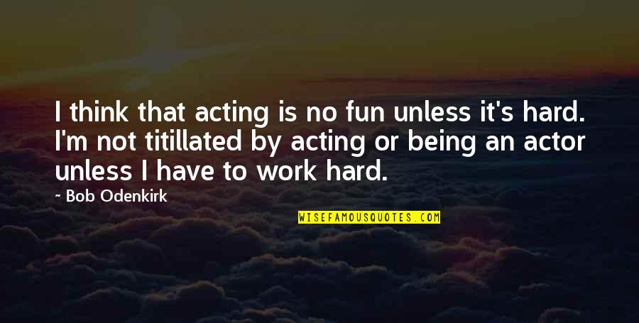 Getting The Weekend Started Quotes By Bob Odenkirk: I think that acting is no fun unless