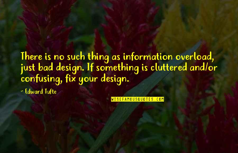 Getting The Weekend Started Quotes By Edward Tufte: There is no such thing as information overload,