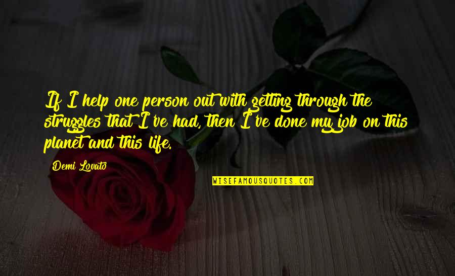 Getting Through Life Struggles Quotes By Demi Lovato: If I help one person out with getting