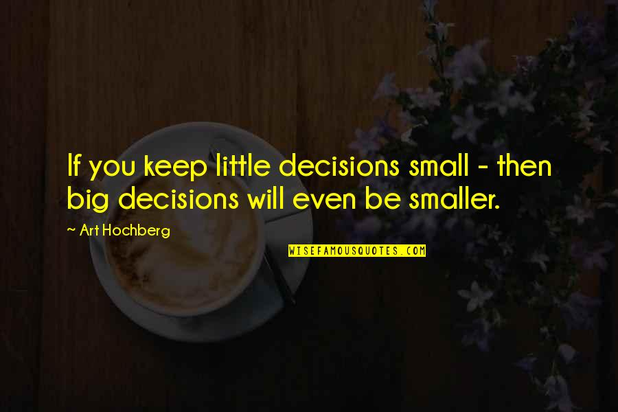 Getting Through Suicidal Thoughts Quotes By Art Hochberg: If you keep little decisions small - then